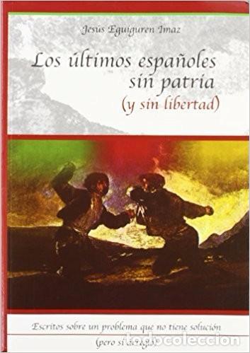 LOS ULTIMOS ESPAÑOLES SIN PATRIA (Y SIN LIBERTAD) - JESUS EGUIGUREN IMAZ (Libros de Segunda Mano - Pensamiento - Política)