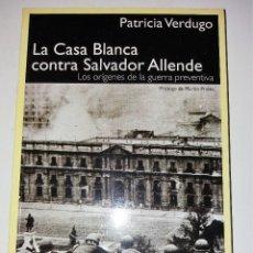 Libros de segunda mano: LA CASA BLANCA CONTRA SALVADOR ALLENDE. LOS ORÍGENES DE LA GUERRA PREVENTIVA - VERDUGO, PATRICIA.. Lote 96366787
