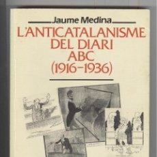 Libros de segunda mano: J. MEDINA. L'ANTICATALANISME DEL DIARI ABC (1916-1936). ED. ABADÍA 1995.. Lote 97098535
