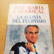 Libros de segunda mano: LA AGONÍA DEL FELIPISMO (JOSÉ MARÍA CARRASCAL). Lote 150832210