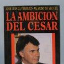 Libros de segunda mano: LA AMBICION DEL CESAR. UN RETRATO DE FELIPE GONZALEZ. JOSE LUIS RODRIGUEZ. AMANDO DE MIGUEL. Lote 160922374