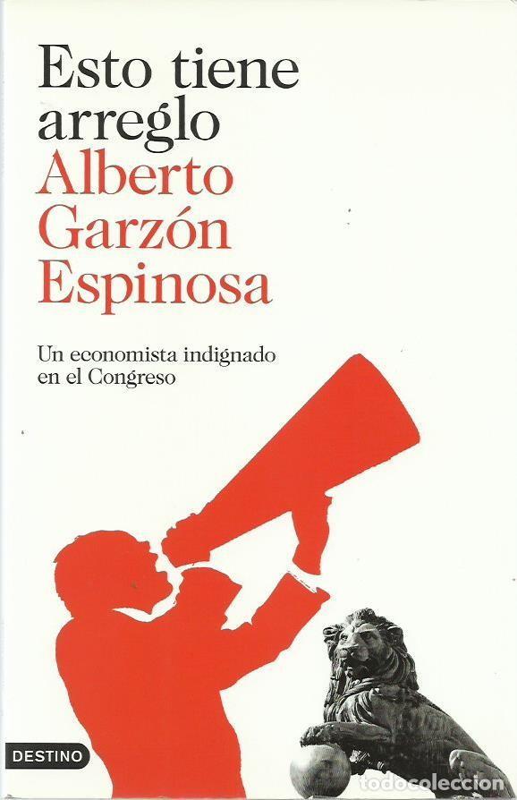 ALBERTO GARZÓN ESPINOSA . ESTO TIENE ARREGLO (UN ECONOMISTA INDIGNADO EN EL CONGRESO). 2012 (Libros de Segunda Mano - Pensamiento - Política)