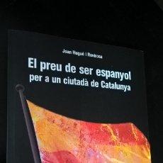 Libros de segunda mano: EL PREU DE SER ESPANYOL PER A UN CIUTADA DE CATALUNYA. JOAN HUGUE I ROVIROSA. DUXELM 2010 PRIMERA ED. Lote 173048232