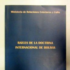 Libros de segunda mano: RAÍCES DE LA DOCTRINA INTERNACIONAL DE BOLIVIA. MINISTERIO DE RELACIONES EXTERIORES DE BOLIVIA 2004. Lote 175142079