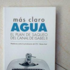 Libros de segunda mano: MÁS CLARO AGUA. EL PLAN DE SAQUEO DEL CANAL DE ISABEL II. Lote 178596751