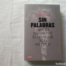 Libros de segunda mano: SIN PALABRAS ¿QUÉ HA PASADO CON EL LENGUAJE DE LA POLÍTICA? - MARK THOMPSON - DEBATE. Lote 180467713