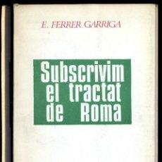 Libros de segunda mano: FERRER GARRIGA, F. SUBSCRIVIM EL TRACTAT DE ROMA. 1967.. Lote 195381080