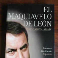 Libros de segunda mano: EL MAQUIAVELO DE LEÓN. CÓMO ES REALMENTE ZAPATERO. JOSÉ GARCÍA ABAD. 1ª EDICIÓN. Lote 214289605