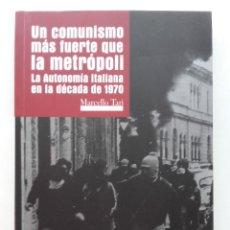 Libros de segunda mano: UN COMUNISMO MAS FUERTE QUE LA METROPOLI. LA AUTONOMIA ITALIANA EN LA DECADA DE 1970 - MARCELO TARI. Lote 221102395