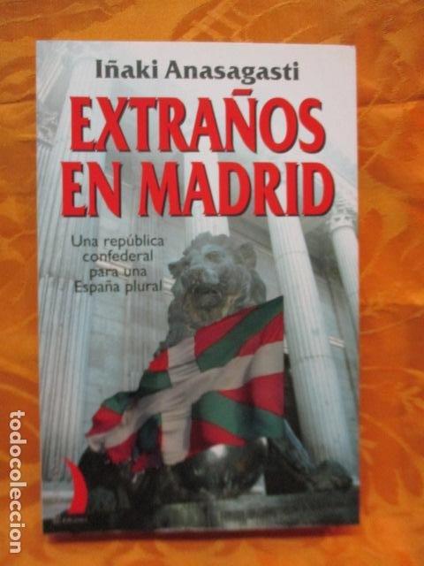 EXTRAÑOS EN MADRID: UNA REPÚBLICA CONFEDERAL PARA UNA ESPAÑA PLURAL. ANASAGASTI (Libros de Segunda Mano - Pensamiento - Política)