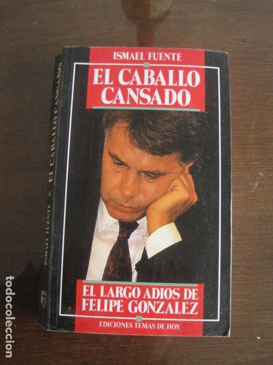 ISMAEL FUENTE - EL CABALLO CANSADO. EL LARGO ADIÓS DE FELIPE GONZÁLEZ. TEMAS DE HOY 1991 (Libros de Segunda Mano - Pensamiento - Política)