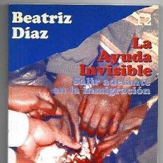 Libros de segunda mano: BEATRIZ DÍAZ . LA AYUDA INVISIBLE. SALIR ADELANTE EN LA INMIGRACIÓN. Lote 289930503