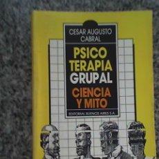 Libros de segunda mano: PSICOTERAPIA GRUPAL - CIENCIA Y MITO, POR CÉSAR AUGUSTO CABRAL - EDITORIAL BUENOS AIRES - 1985. Lote 22588232
