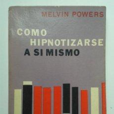 Libros de segunda mano: COMO HIPNOTIZARSE A SI MISMO. MELVIN POWERS. AÑO 1973.. Lote 54078262