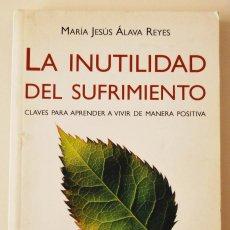 Libros de segunda mano: LA INUTILIDAD DEL SUFRIMIENTO.CLAVES PARA APRENDER A VIVIR DE MANERA POSITIVA. Mª JESUS ALAVA REYES. Lote 58480522