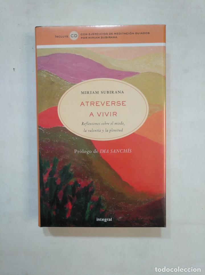 ATREVERSE A VIVIR. REFLEXIONES SOBRE EL MIEDO, LA VALENTIA Y LA PLENITUD. MIRIAM SUBIRANA. TDK367 (Libros de Segunda Mano - Pensamiento - Psicología)