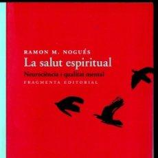 Libros de segunda mano: RAMON NOGUÉS : LA SALUT ESPIRITUAL - NEUROCIÈNCIA I QUALITAT MENTAL (FRAGMENTA, 2016) CATALÀ. Lote 166433982