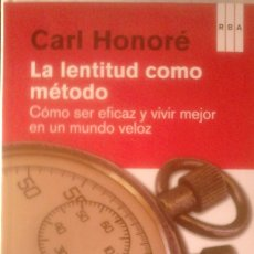 Libros de segunda mano: CARL HONORÉ - LA LENTITUD COMO MÉTODO (CÓMO SER EFICAZ Y VIVIR MEJOR EN UN MUNDO MEJOR). Lote 166110054