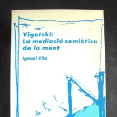Libros de segunda mano: VIGOTSKI: LA MEDIACIÓ SEMIÒTICA DE LA MENT IGNASI VILA 1987 IMPECABLE 1A ED EUMO. Lote 175887403