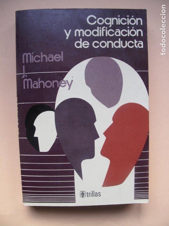 COGNICIÓN Y MODIFICACIÓN DE CONDUCTA.- MICHAEL J. MAHONEY.- TRILLAS.MÉXICO.1983 (Libros de Segunda Mano - Pensamiento - Psicología)