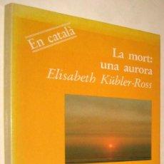 Libros de segunda mano: LA MORT: UNA AURORA - ELISABETH KUBLER-ROSS - EN CATALAN. Lote 206332787