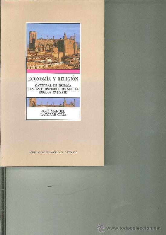 ECONOMÍA Y RELIGIÓN. LAS RENTAS DE LA CATEDRAL DE HUESCA Y SU DISTRIBUCIÓN SOCIAL (SIGLOS XVI-XVII). (Libros de Segunda Mano - Religión)