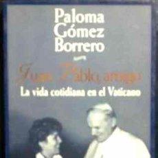 Libros de segunda mano: PALOMA GÓMEZ BORRERO - JUAN PABLO, AMIGO. LA VIDA COTIDIANA EN EL VATICANO. Lote 29592812