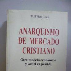Libros de segunda mano: ANARQUISMO DE MERCADO CRISTIANO: OTRO MODELO ECONÓMICO Y SOCIAL ES POSIBLE WOLF HETT GOULA. Lote 49376122