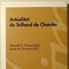 Libros de segunda mano: DONCEL, MANUEL G. - ROMERO, JOSEP M. - ACTUALITAT DE TEILHARD DE CHARDIN - BARCELONA 2008. Lote 69267274