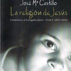 Libros de segunda mano: JOSÉ Mª CASTILLO : LA RELIGIÓN DE JESÚS CICLO C 2015 - 2016 (DESCLÉE, 2015). Lote 79879669