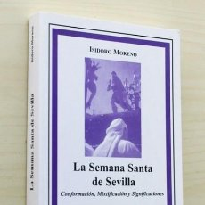 Libros de segunda mano: LA SEMANA SANTA DE SEVILLA. CONFORMACIÓN, MIXTIFICACIÓN Y SIGNIFICACIONES - MORENO, ISIDORO. Lote 120184622