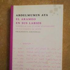 Libros de segunda mano: EL ARAMEO EN SUS LABIOS. SABOREAR LOS CUATRO EVANGELIOS EN LA LENGUA DE JESÚS (ABDELMUMIN AYA). Lote 145812098