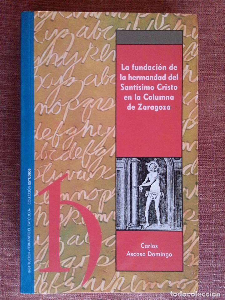 Libros de segunda mano: FUNDACIÓN HERMANDAD DEL SANTÍSIMO CRISTO EN LA COLUMNA DE ZARAGOZA - C. ASCASO (IFC, ZARAGOZA, 2007) - Foto 2 - 153140146