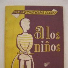 Libros de segunda mano: A LOS NIÑOS - SAN ANTONIO MARÍA CLARET - IMPRENTA LA HORMIGA DE ORO.. Lote 156523918