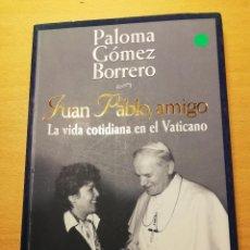 Libros de segunda mano: JUAN PABLO, AMIGO. LA VIDA COTIDIANA EN EL VATICANO (PALOMA GÓMEZ BORRERO). Lote 162022542