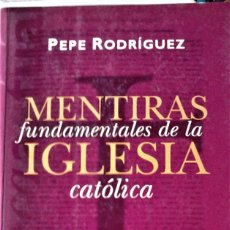Livres d'occasion: PEPE RODRÍGUEZ - MENTIRAS FUNDAMENTALES DE LA IGLESIA CÁTOLICA. Lote 224164092