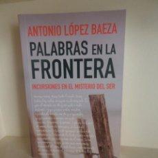 Libros de segunda mano: PALABRAS EN LA FRONTERA INCURSIONES EN EL MISTERIO DEL SER - ANTONIO LOPEZ BAEZA DISPONGO MAS LIBROS. Lote 246870470