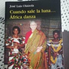 Libros de segunda mano: CUANDO SALE LA LUNA... AFRICA DANZA, JOSÉ LUIS OLAIZOLA, RIALP. Lote 257383035