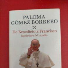 Libros de segunda mano: DE BENEDICTO A FRANCISCO. EL CÓNCLAVE DEL CAMBIO. PALOMA GÓMEZ BORRERO.. Lote 285682698