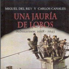 Libros de segunda mano: UNA JAURÍA DE LOBOS: SUBMARINOS. 1918-1945 - MIGUEL DEL REY Y CARLOS CANALES. Lote 221606332