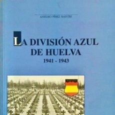 Libros de segunda mano: DIVISIÓN AZUL. LA DIVISIÓN AZUL EN HUELVA 1941-1943. ANSELMO PÉREZ MAESTRE.. Lote 270172648