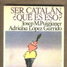 Libros de segunda mano: SER CATALÁN, ¿QUÉ ES ESO? JOSEP M. PUIGJANER. ADRIANA LÓPEZ GARRIDO. PRIMERA EDICIÓN.. Lote 30620661