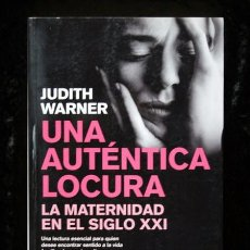 Libros de segunda mano: UNA AUTENTICA LOCURA - LA MATERNIDAD EN EL SIGLO XXI - JUDITH WARNER. Lote 65020175