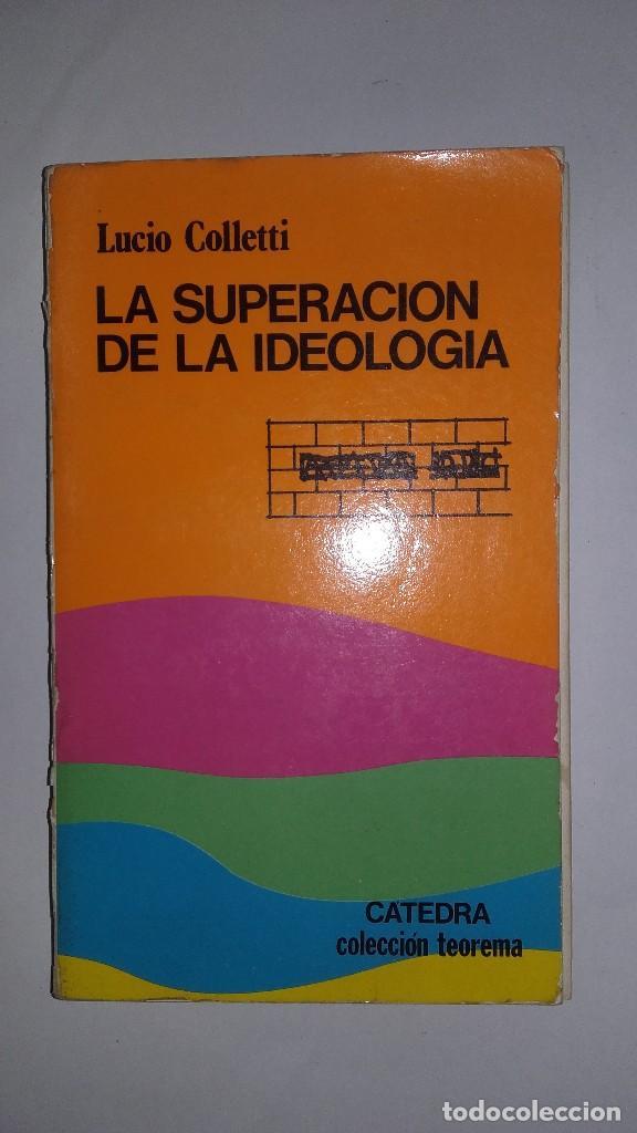 LA SUPERACIÓN DE LA IDEOLOGÍA - LUCIO COLLETTI - PRIMERA EDICIÓN EN ESPAÑOL 1982 - CÁTEDRA (Libros de Segunda Mano - Pensamiento - Sociología)