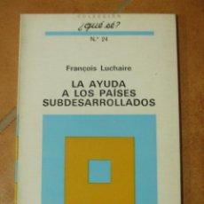 Libros de segunda mano: LA AYUDA A LOS PAISES SUBDESARROLLADOS - FRANÇOIS LUCHAIRE - COLECCIÓN ¿QUE SE? Nº24 1ª EDICIÓN 1970. Lote 124515479