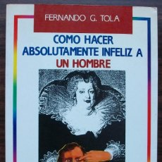 Libros de segunda mano: COMO HACER ABSOLUTAMENTE INFELIZ A UN HOMBRE. FERNANDO G. TOLA. Lote 143472630