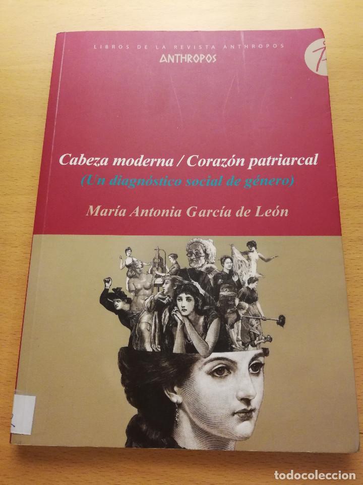 CABEZA MODERNA / CORAZÓN PATRIARCAL (UN DIAGNÓSTICO SOCIAL DE GÉNERO) MARIA ANTONIA GARCÍA DE LEÓN (Libros de Segunda Mano - Pensamiento - Sociología)
