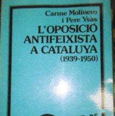Libros de segunda mano: MOLINERO, CARME I YSÀS, PERE: L'OPOSICIÓ ANTIFEIXISTA A CATALUNYA 1939-1950. Lote 171233163