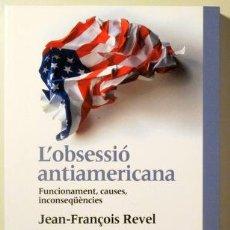 Libros de segunda mano: REVEL, JEAN-FRANÇOIS - L'OBSESSIÓ ANTIAMERICANA. FUNCIONAMENT, CAUSES, INCONSEQÜÈNCIES - BARCELONA 2. Lote 187318968