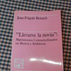 Libros de segunda mano: LLEVARSE LA NOVIA MATRIMONIOS CONSUETUDINARIOS EN MURCIA Y ANDALUCIA, JOAN FRIGOLÉ REIXAC, 1984.. Lote 191529631